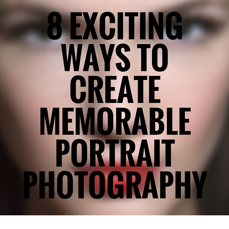 8 Exciting ways to create memorable portrait photography